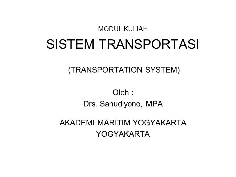 MODUL KULIAH SISTEM TRANSPORTASI (TRANSPORTATION SYSTEM) Oleh : Drs. Sahudiyono, MPA AKADEMI MARITIM YOGYAKARTA YOGYAKARTA