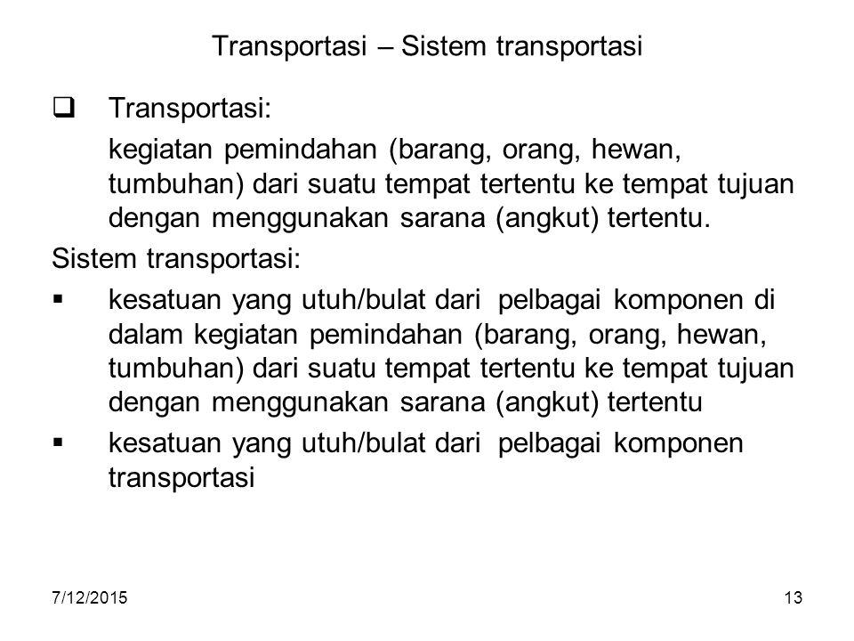 7/12/201513 Transportasi – Sistem transportasi  Transportasi: kegiatan pemindahan (barang, orang, hewan, tumbuhan) dari suatu tempat tertentu ke temp