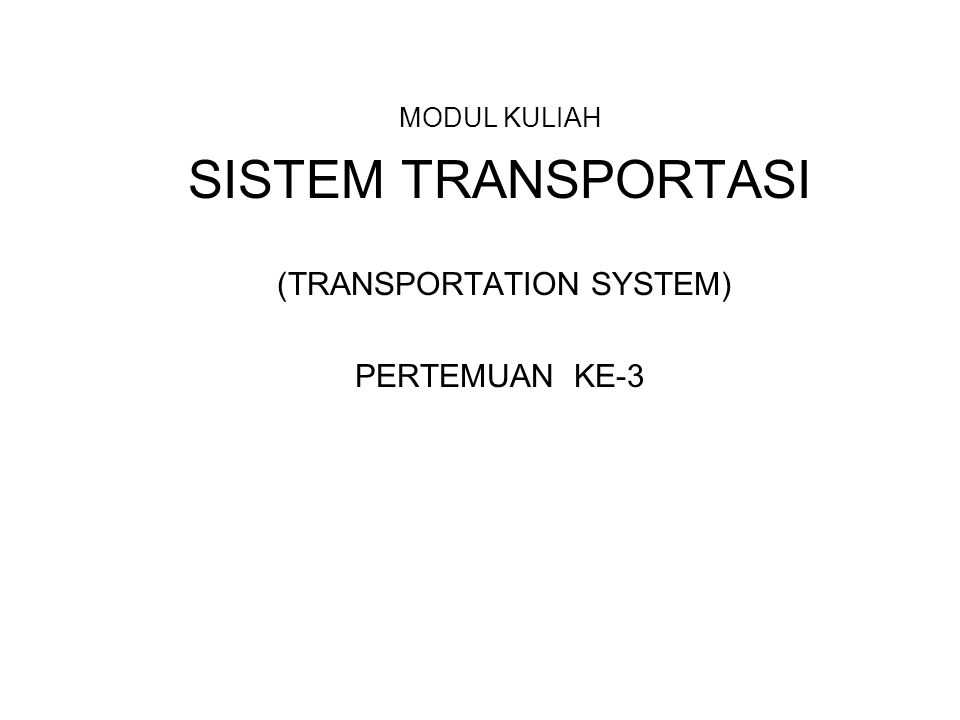 MODUL KULIAH SISTEM TRANSPORTASI (TRANSPORTATION SYSTEM) PERTEMUAN KE-3