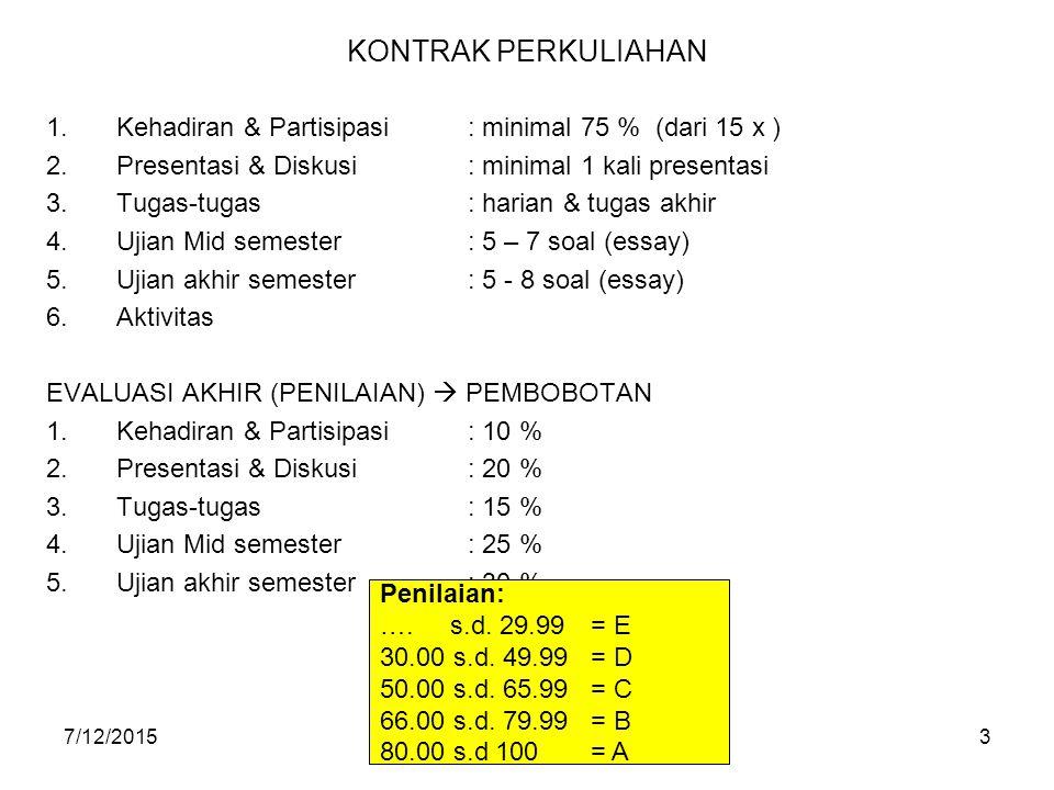 7/12/20153 KONTRAK PERKULIAHAN 1.Kehadiran & Partisipasi: minimal 75 % (dari 15 x ) 2.Presentasi & Diskusi: minimal 1 kali presentasi 3.Tugas-tugas: h
