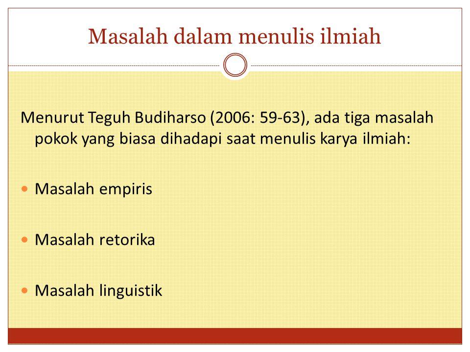 Masalah dalam menulis ilmiah Menurut Teguh Budiharso (2006: 59-63), ada tiga masalah pokok yang biasa dihadapi saat menulis karya ilmiah: Masalah empi