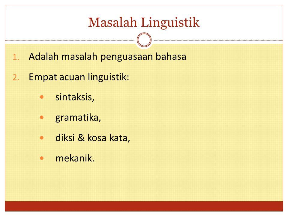 Masalah Linguistik 1. Adalah masalah penguasaan bahasa 2. Empat acuan linguistik: sintaksis, gramatika, diksi & kosa kata, mekanik.