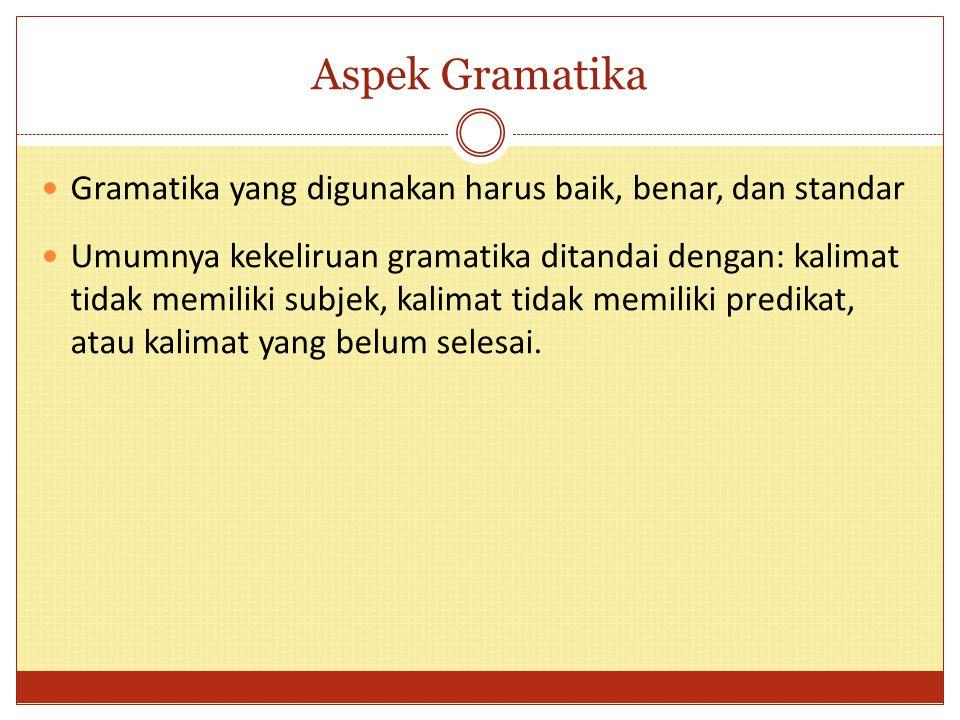Aspek Gramatika Gramatika yang digunakan harus baik, benar, dan standar Umumnya kekeliruan gramatika ditandai dengan: kalimat tidak memiliki subjek, k