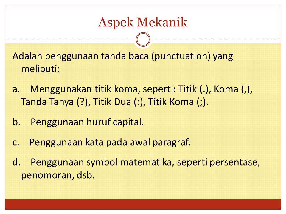 Aspek Mekanik Adalah penggunaan tanda baca (punctuation) yang meliputi: a. Menggunakan titik koma, seperti: Titik (.), Koma (,), Tanda Tanya (?), Titi