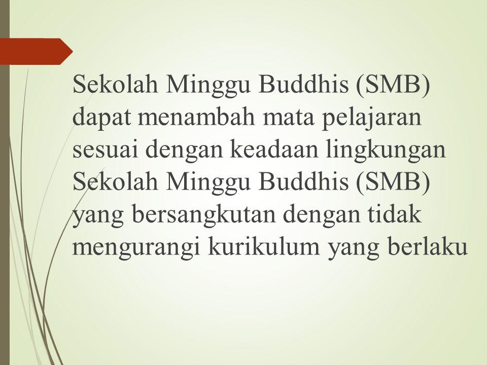 Sekolah Minggu Buddhis (SMB) dapat menambah mata pelajaran sesuai dengan keadaan lingkungan Sekolah Minggu Buddhis (SMB) yang bersangkutan dengan tida