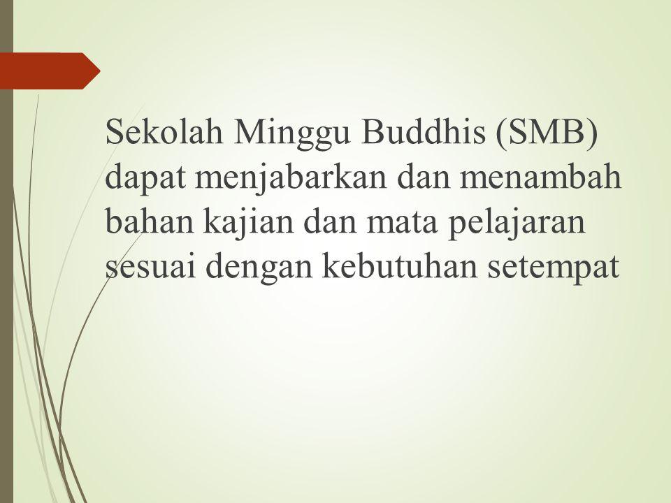 Sekolah Minggu Buddhis (SMB) dapat menjabarkan dan menambah bahan kajian dan mata pelajaran sesuai dengan kebutuhan setempat
