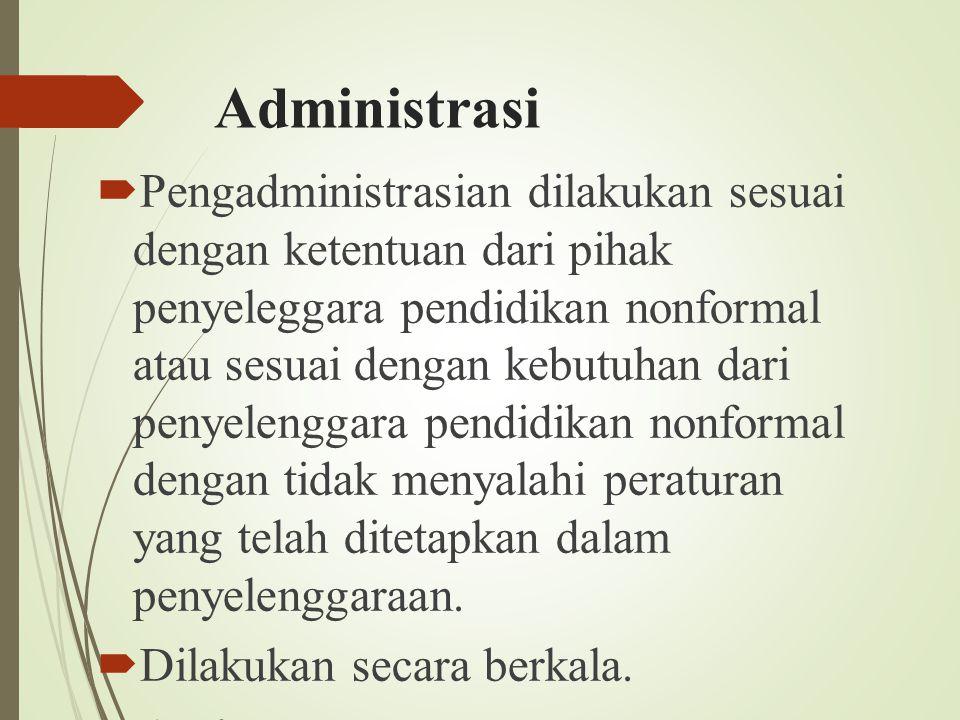Administrasi  Pengadministrasian dilakukan sesuai dengan ketentuan dari pihak penyeleggara pendidikan nonformal atau sesuai dengan kebutuhan dari pen