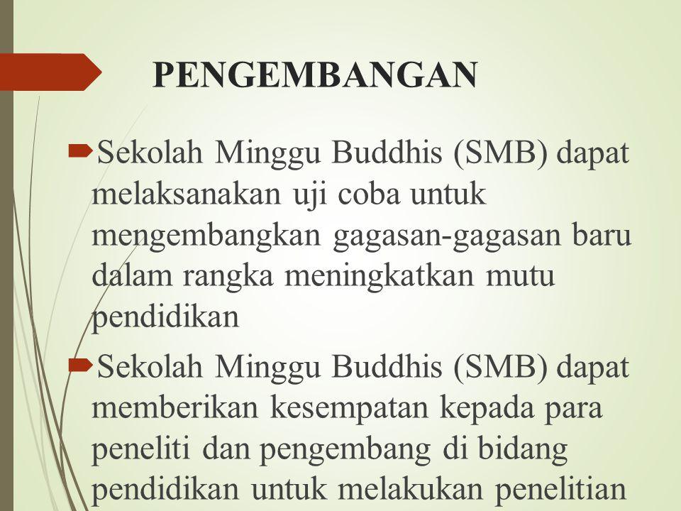 PENGEMBANGAN  Sekolah Minggu Buddhis (SMB) dapat melaksanakan uji coba untuk mengembangkan gagasan-gagasan baru dalam rangka meningkatkan mutu pendidikan  Sekolah Minggu Buddhis (SMB) dapat memberikan kesempatan kepada para peneliti dan pengembang di bidang pendidikan untuk melakukan penelitian dan atau uji coba dalam rangka penyempurnaan sistem pendidikan