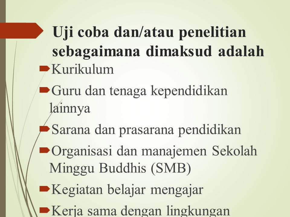 Uji coba dan/atau penelitian sebagaimana dimaksud adalah  Kurikulum  Guru dan tenaga kependidikan lainnya  Sarana dan prasarana pendidikan  Organi