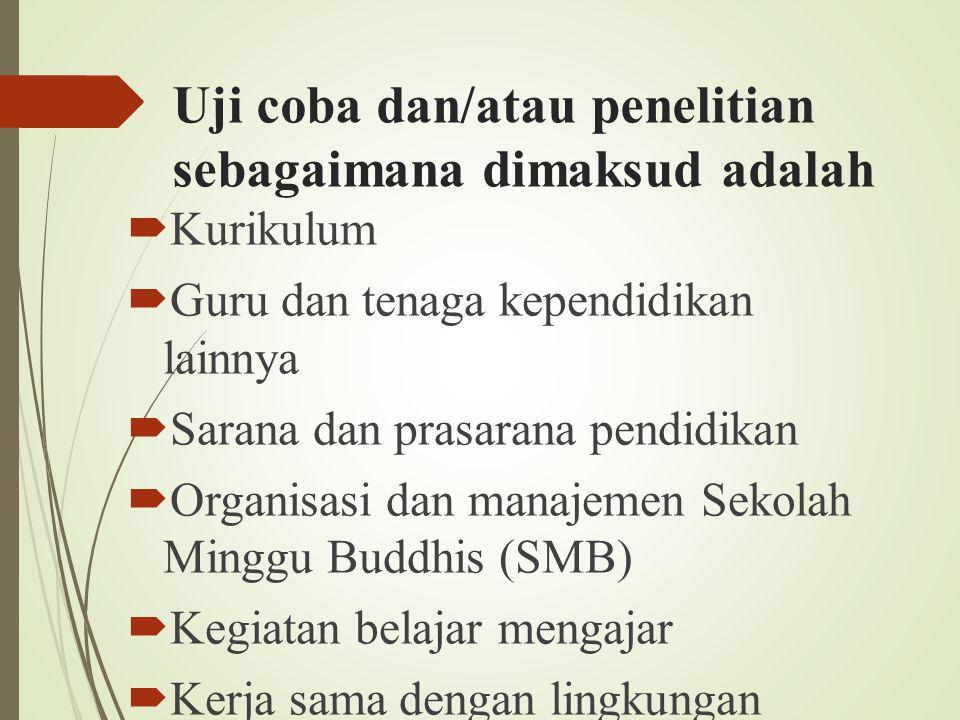 Uji coba dan/atau penelitian sebagaimana dimaksud adalah  Kurikulum  Guru dan tenaga kependidikan lainnya  Sarana dan prasarana pendidikan  Organisasi dan manajemen Sekolah Minggu Buddhis (SMB)  Kegiatan belajar mengajar  Kerja sama dengan lingkungan masyarakat