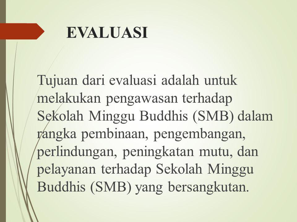 EVALUASI Tujuan dari evaluasi adalah untuk melakukan pengawasan terhadap Sekolah Minggu Buddhis (SMB) dalam rangka pembinaan, pengembangan, perlindungan, peningkatan mutu, dan pelayanan terhadap Sekolah Minggu Buddhis (SMB) yang bersangkutan.