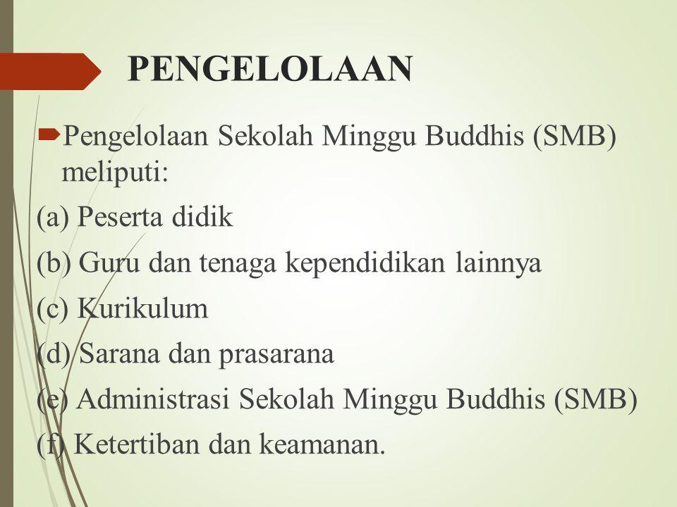 PENGELOLAAN  Pengelolaan Sekolah Minggu Buddhis (SMB) meliputi: (a) Peserta didik (b) Guru dan tenaga kependidikan lainnya (c) Kurikulum (d) Sarana d