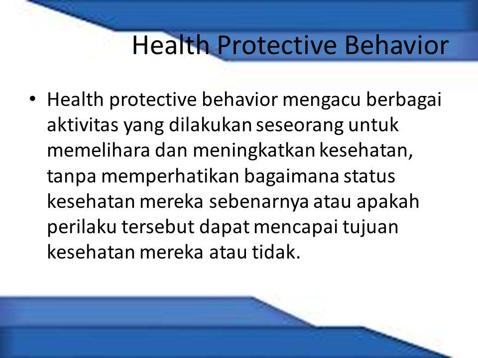Health Protective Behavior Health protective behavior mengacu berbagai aktivitas yang dilakukan seseorang untuk memelihara dan meningkatkan kesehatan, tanpa memperhatikan bagaimana status kesehatan mereka sebenarnya atau apakah perilaku tersebut dapat mencapai tujuan kesehatan mereka atau tidak.