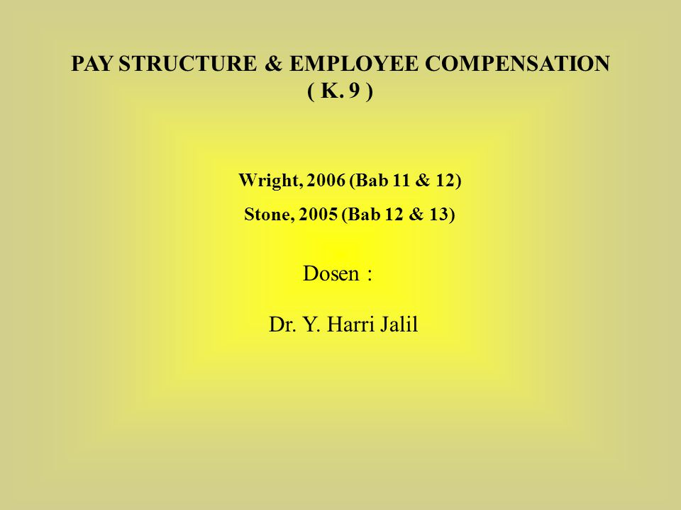 Wright, 2006 (Bab 11 & 12) Stone, 2005 (Bab 12 & 13) PAY STRUCTURE & EMPLOYEE COMPENSATION ( K. 9 ) Dosen : Dr. Y. Harri Jalil