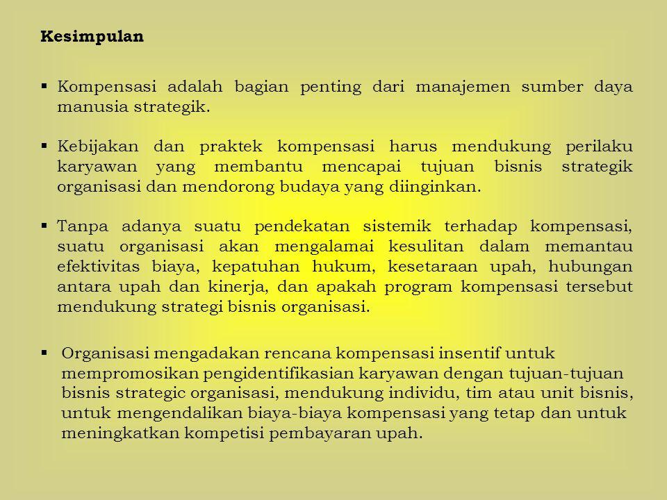 Kesimpulan  Kompensasi adalah bagian penting dari manajemen sumber daya manusia strategik.  Kebijakan dan praktek kompensasi harus mendukung perilak
