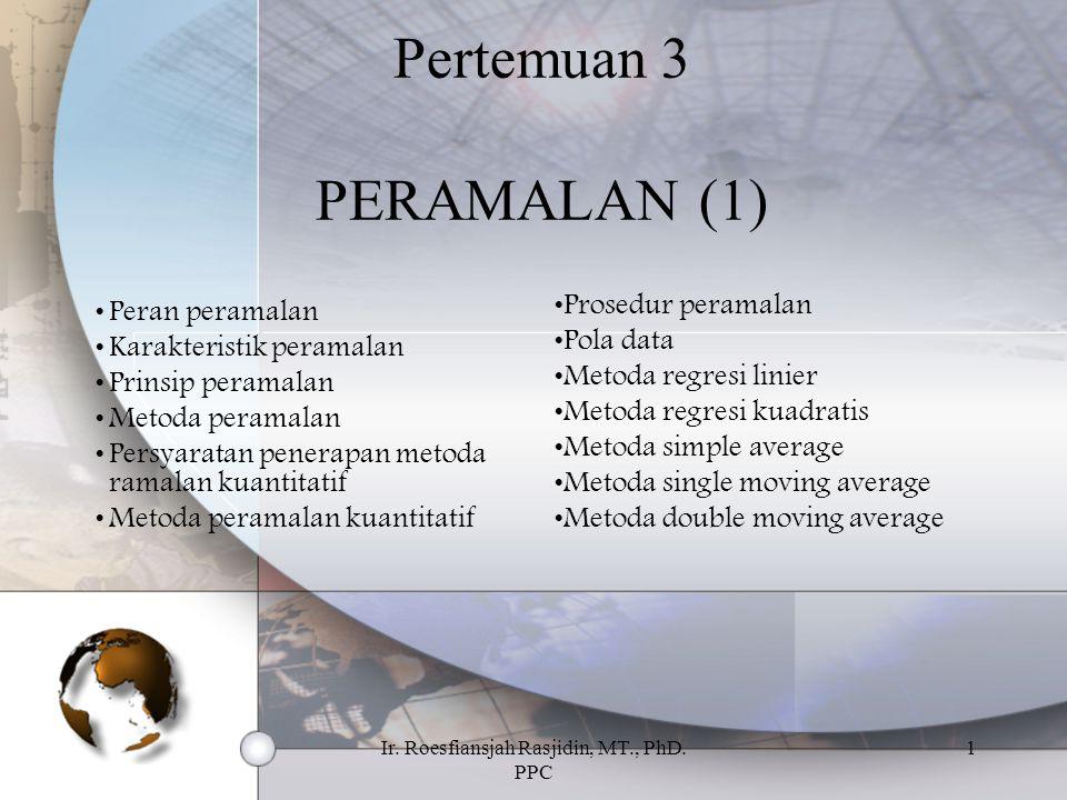 Ir. Roesfiansjah Rasjidin, MT., PhD. PPC 1 Pertemuan 3 PERAMALAN (1) Peran peramalan Karakteristik peramalan Prinsip peramalan Metoda peramalan Persya