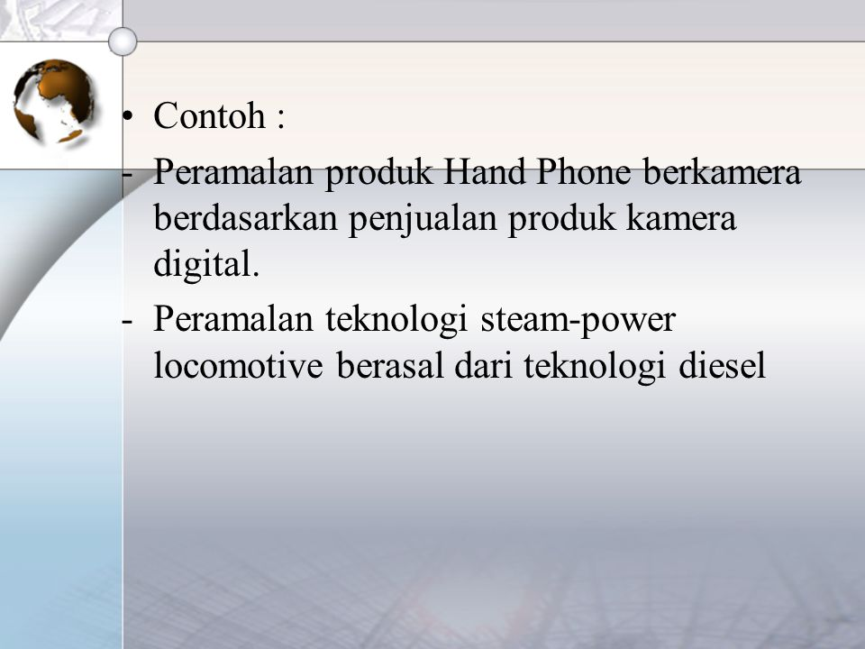 Contoh : -Peramalan produk Hand Phone berkamera berdasarkan penjualan produk kamera digital. -Peramalan teknologi steam-power locomotive berasal dari