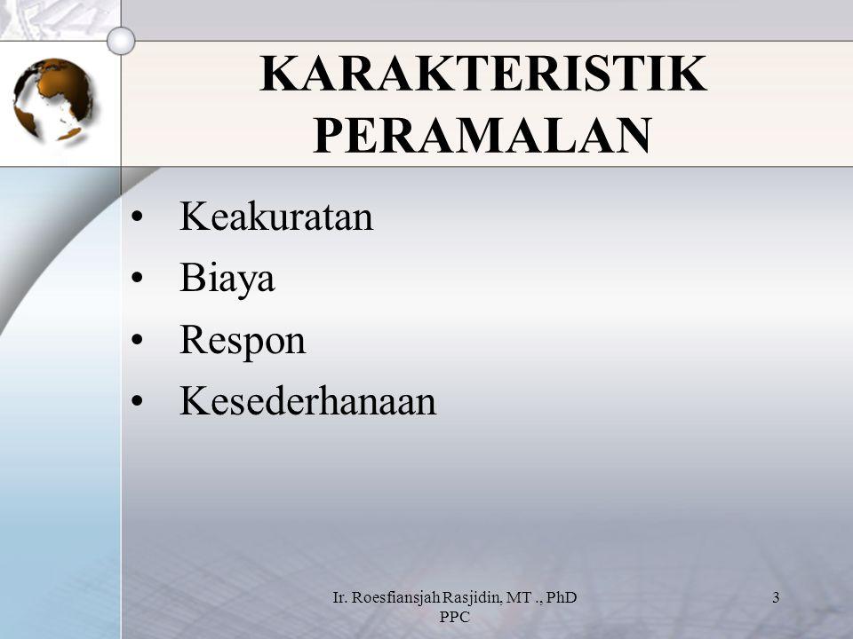 Ir. Roesfiansjah Rasjidin, MT., PhD PPC 3 KARAKTERISTIK PERAMALAN Keakuratan Biaya Respon Kesederhanaan
