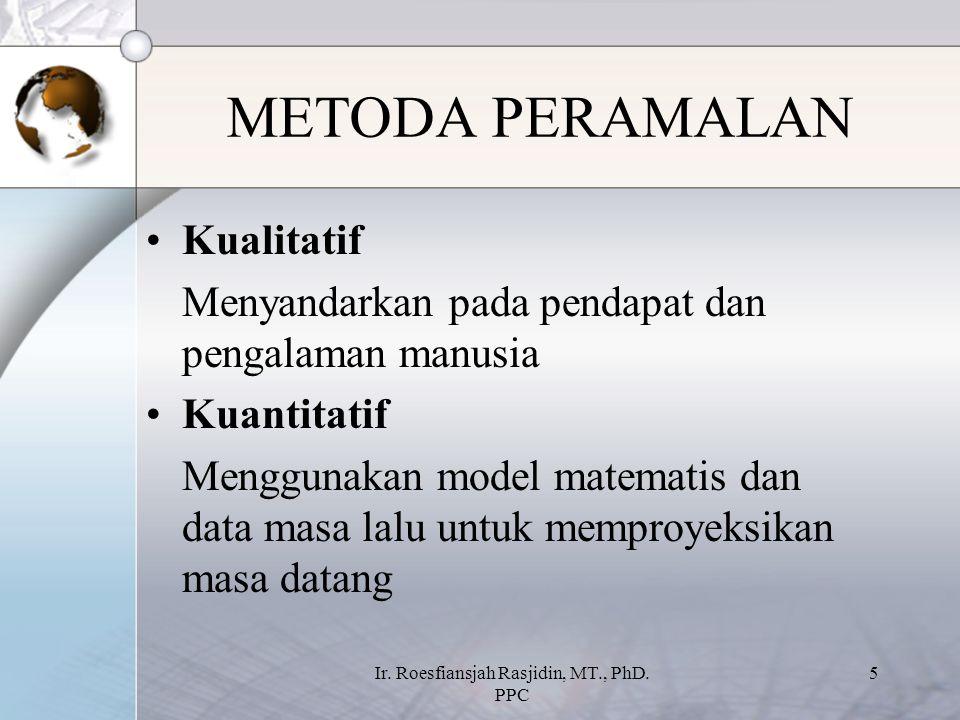 Ir. Roesfiansjah Rasjidin, MT., PhD. PPC 5 METODA PERAMALAN Kualitatif Menyandarkan pada pendapat dan pengalaman manusia Kuantitatif Menggunakan model