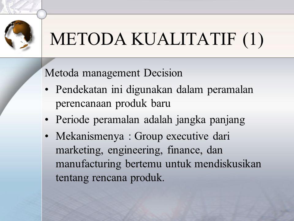 METODA KUALITATIF (1) Metoda management Decision Pendekatan ini digunakan dalam peramalan perencanaan produk baru Periode peramalan adalah jangka panjang Mekanismenya : Group executive dari marketing, engineering, finance, dan manufacturing bertemu untuk mendiskusikan tentang rencana produk.