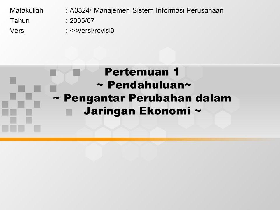 Pertemuan 1 ~ Pendahuluan~ ~ Pengantar Perubahan dalam Jaringan Ekonomi ~ Matakuliah: A0324/ Manajemen Sistem Informasi Perusahaan Tahun: 2005/07 Versi: <<versi/revisi0