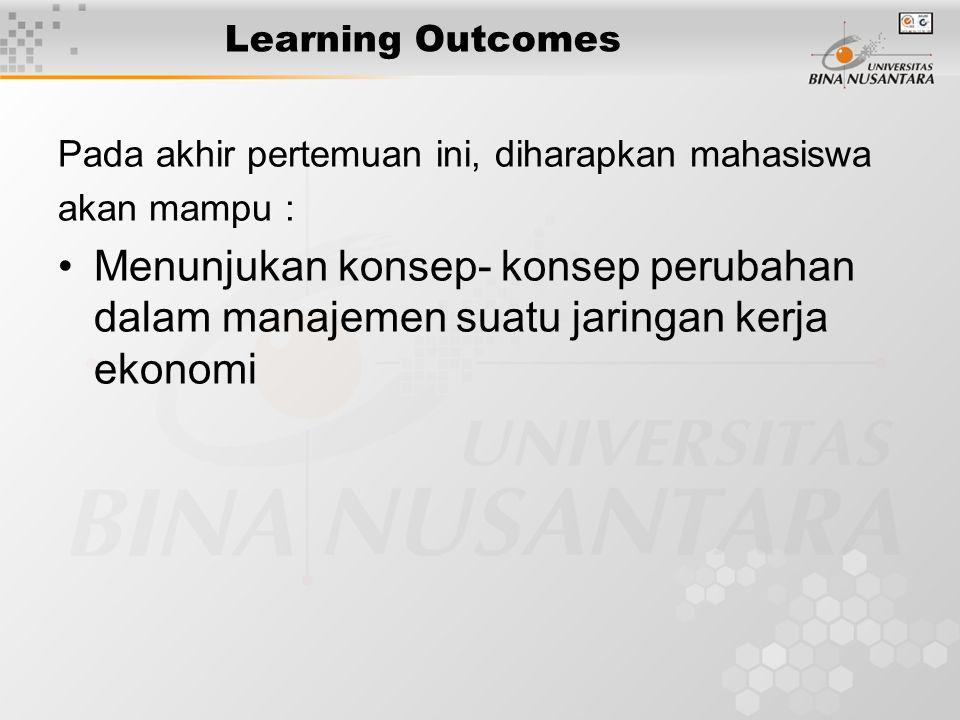 Learning Outcomes Pada akhir pertemuan ini, diharapkan mahasiswa akan mampu : Menunjukan konsep- konsep perubahan dalam manajemen suatu jaringan kerja ekonomi