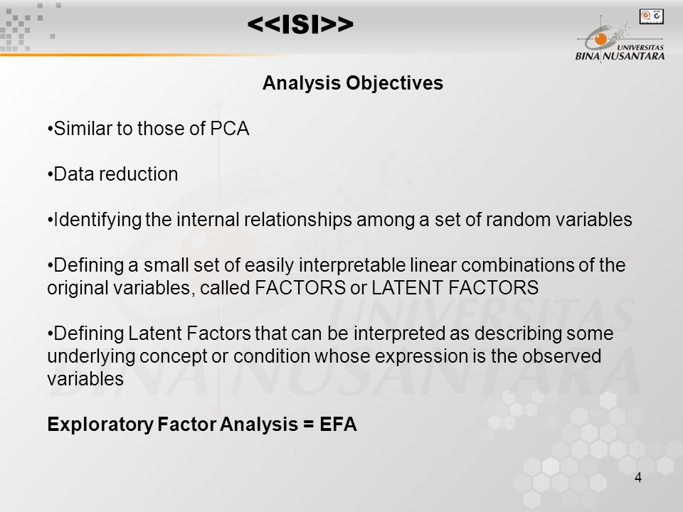 4 > Analysis Objectives Similar to those of PCA Data reduction Identifying the internal relationships among a set of random variables Defining a small