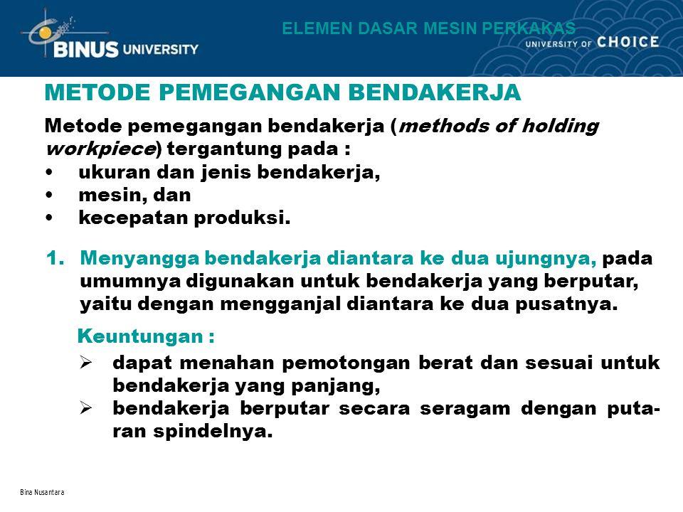 Bina Nusantara METODE PEMEGANGAN BENDAKERJA Metode pemegangan bendakerja (methods of holding workpiece) tergantung pada : ukuran dan jenis bendakerja,
