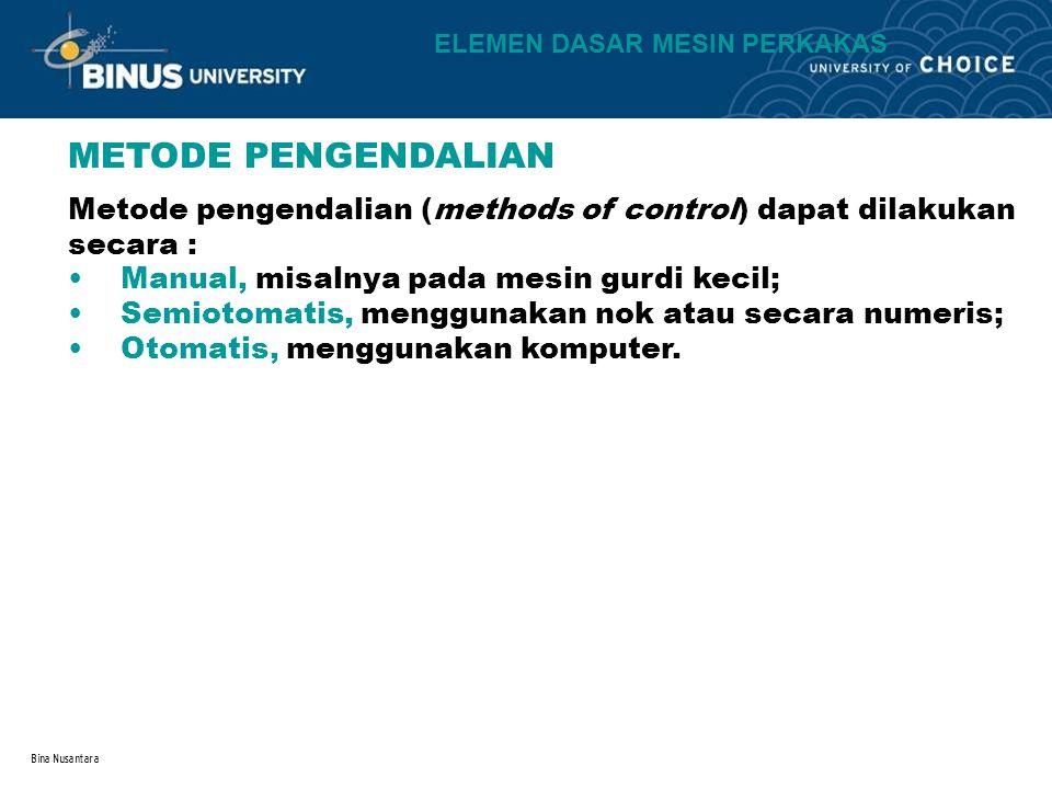 Bina Nusantara METODE PENGENDALIAN Manual, misalnya pada mesin gurdi kecil; Semiotomatis, menggunakan nok atau secara numeris; Otomatis, menggunakan k