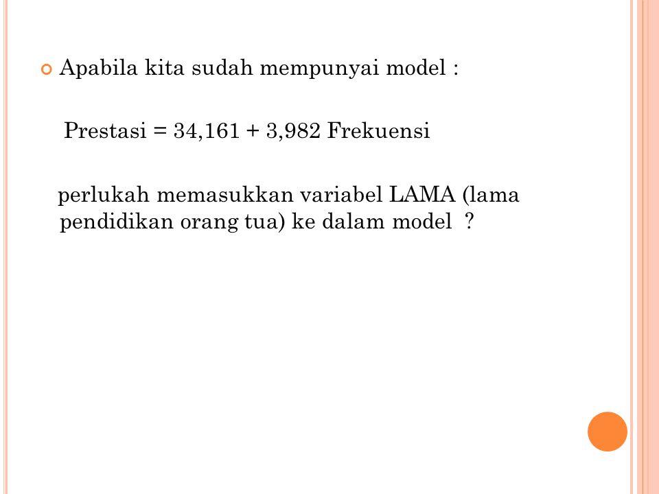 Apabila kita sudah mempunyai model : Prestasi = 34,161 + 3,982 Frekuensi perlukah memasukkan variabel LAMA (lama pendidikan orang tua) ke dalam model ?