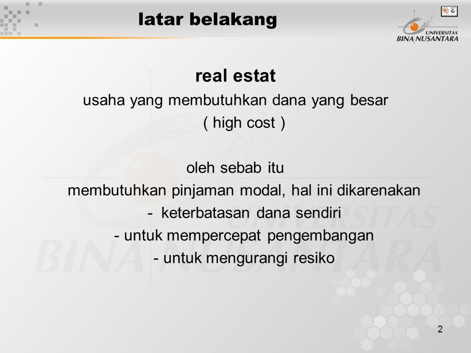2 latar belakang real estat usaha yang membutuhkan dana yang besar ( high cost ) oleh sebab itu membutuhkan pinjaman modal, hal ini dikarenakan - kete