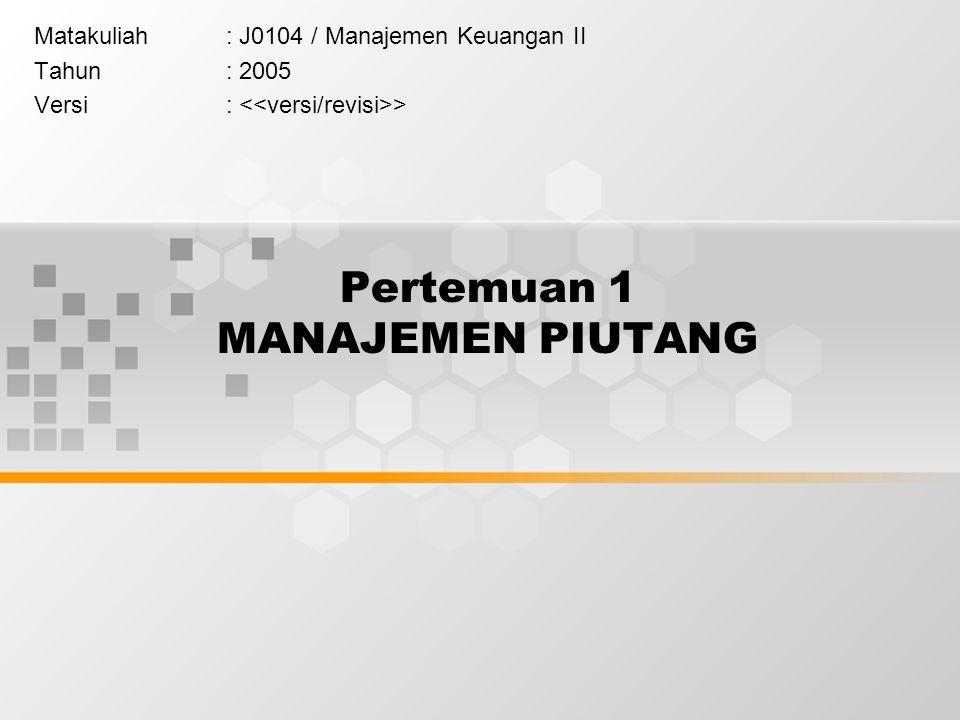 Pertemuan 1 MANAJEMEN PIUTANG Matakuliah: J0104 / Manajemen Keuangan II Tahun: 2005 Versi: >