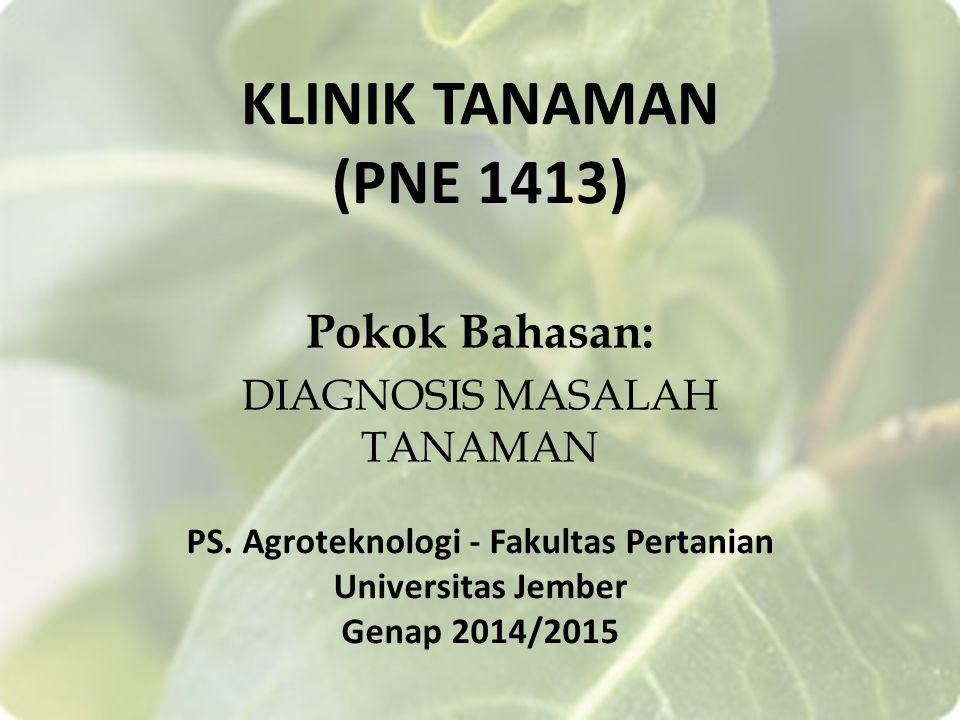 KLINIK TANAMAN (PNE 1413) Pokok Bahasan: DIAGNOSIS MASALAH TANAMAN PS. Agroteknologi - Fakultas Pertanian Universitas Jember Genap 2014/2015