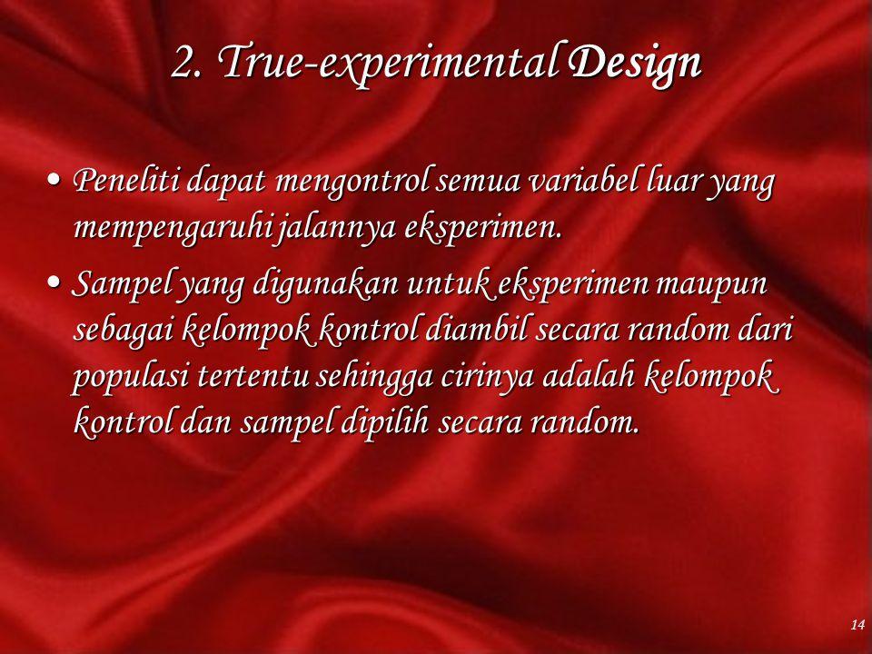 2. True-experimental Design Peneliti dapat mengontrol semua variabel luar yang mempengaruhi jalannya eksperimen.Peneliti dapat mengontrol semua variab