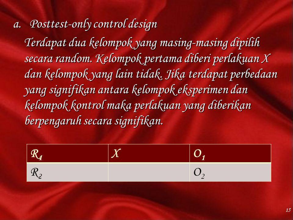 a.Posttest-only control design Terdapat dua kelompok yang masing-masing dipilih secara random. Kelompok pertama diberi perlakuan X dan kelompok yang l