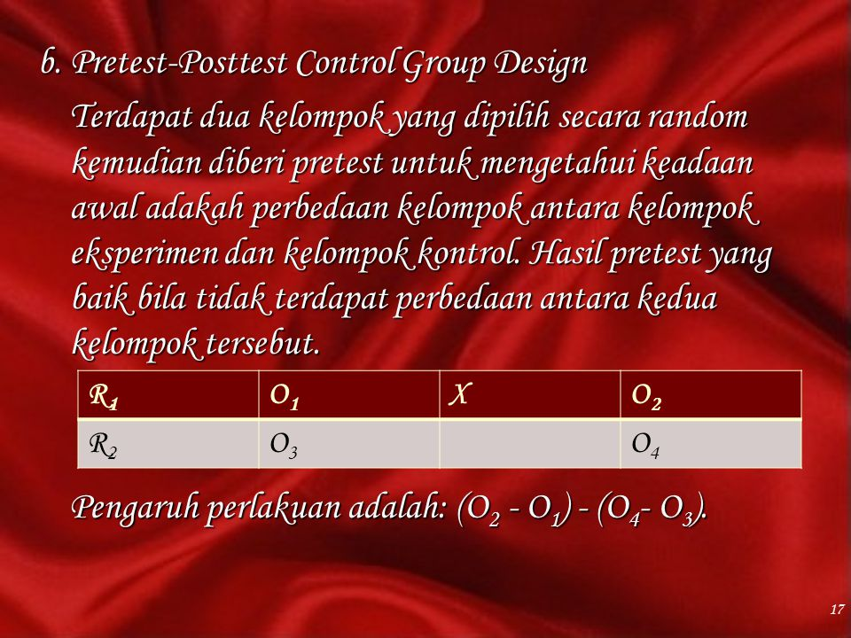 b. Pretest-Posttest Control Group Design Terdapat dua kelompok yang dipilih secara random kemudian diberi pretest untuk mengetahui keadaan awal adakah