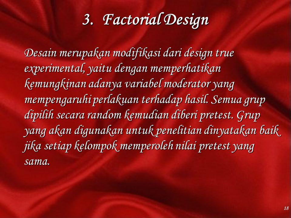 3. Factorial Design Desain merupakan modifikasi dari design true experimental, yaitu dengan memperhatikan kemungkinan adanya variabel moderator yang m