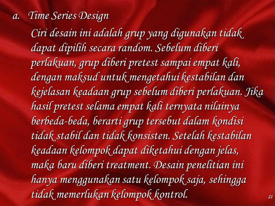 a.Time Series Design Ciri desain ini adalah grup yang digunakan tidak dapat dipilih secara random. Sebelum diberi perlakuan, grup diberi pretest sampa