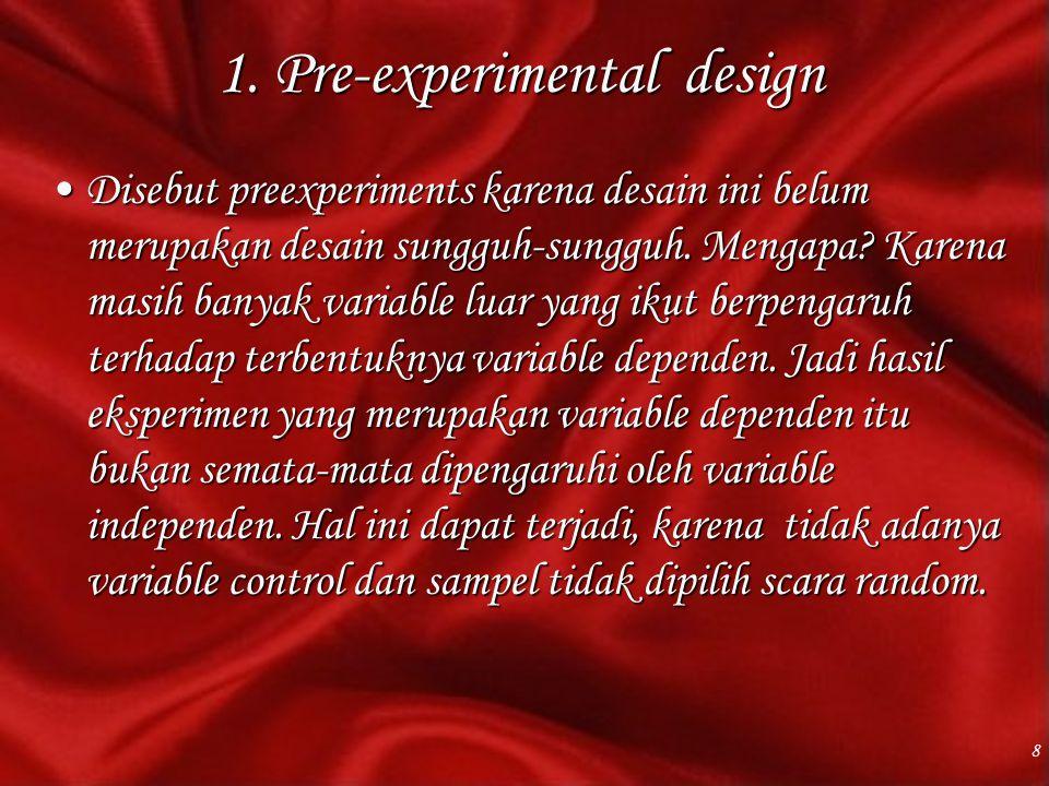 1. Pre-experimental design Disebut preexperiments karena desain ini belum merupakan desain sungguh-sungguh. Mengapa? Karena masih banyak variable luar
