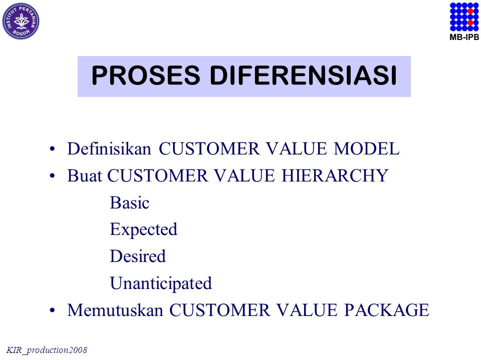 KIR_production2008 PROSES DIFERENSIASI Definisikan CUSTOMER VALUE MODEL Buat CUSTOMER VALUE HIERARCHY Basic Expected Desired Unanticipated Memutuskan CUSTOMER VALUE PACKAGE