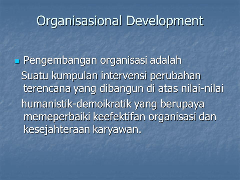 Organisasional Development Pengembangan organisasi adalah Pengembangan organisasi adalah Suatu kumpulan intervensi perubahan terencana yang dibangun di atas nilai-nilai Suatu kumpulan intervensi perubahan terencana yang dibangun di atas nilai-nilai humanistik-demoikratik yang berupaya memeperbaiki keefektifan organisasi dan kesejahteraan karyawan.