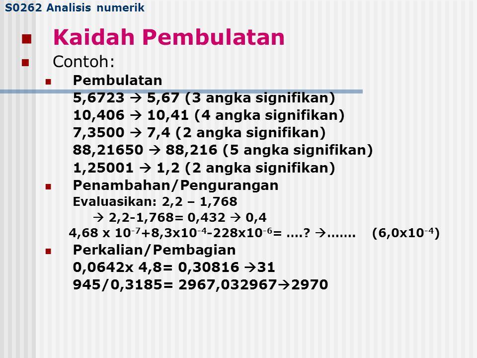 S0262 Analisis numerik Kaidah Pembulatan Contoh: Pembulatan 5,6723  5,67 (3 angka signifikan) 10,406  10,41 (4 angka signifikan) 7,3500  7,4 (2 ang
