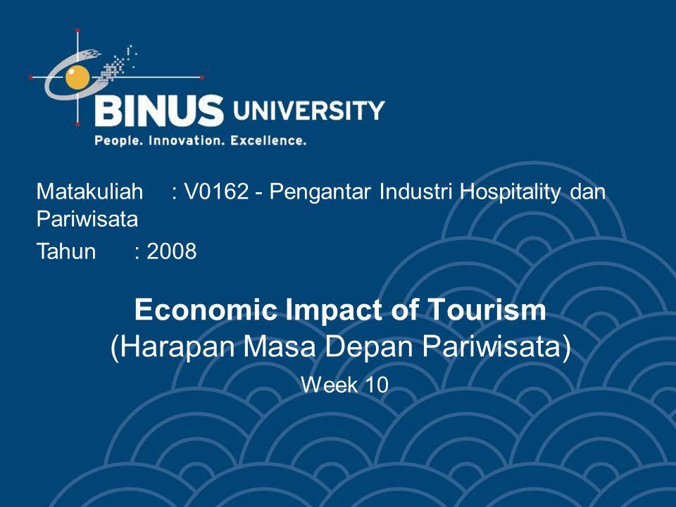 Economic Impact of Tourism (Harapan Masa Depan Pariwisata) Week 10 Matakuliah: V0162 - Pengantar Industri Hospitality dan Pariwisata Tahun: 2008