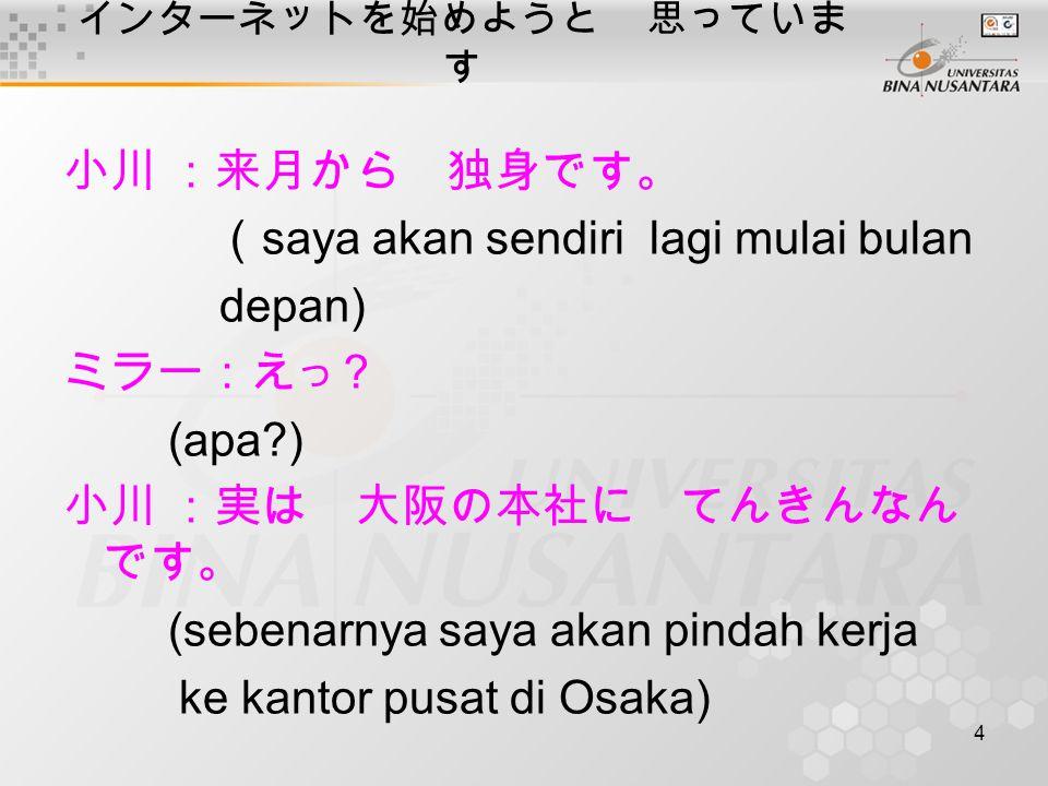 4 インターネットを始めようと 思っていま す 小川:来月から 独身です。 ( saya akan sendiri lagi mulai bulan depan) ミラー:え つ ? (apa?) 小川:実は 大阪の本社に てんきんなん です。 (sebenarnya saya akan pinda