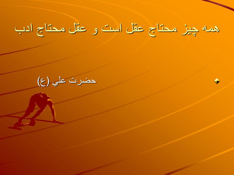 همه چيز محتاج عقل است و عقل محتاج ادب حضرت علي ( ع ) حضرت علي ( ع )