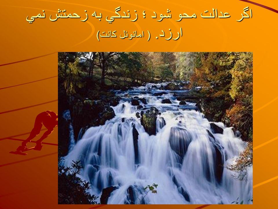 اگر عدالت محو شود ؛ زندگي به زحمتش نمي ارزد. ( امانوئل كانت)