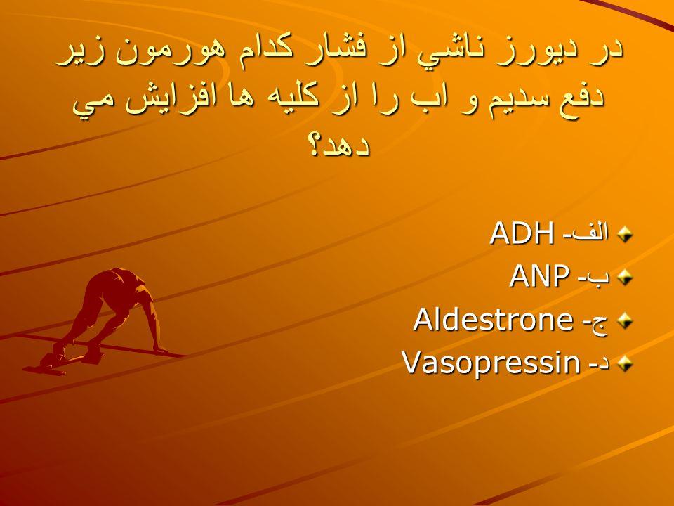 در ديورز ناشي از فشار كدام هورمون زير دفع سديم و اب را از كليه ها افزايش مي دهد؟ الف - ADH ب - ANP ج - Aldestrone د - Vasopressin