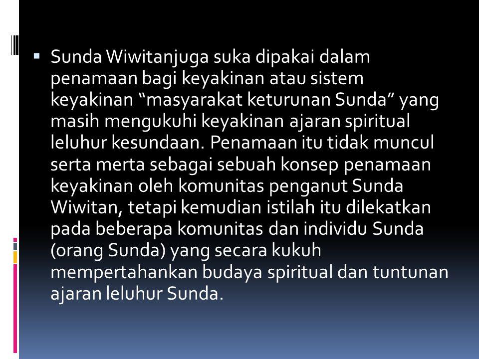 " Sunda Wiwitanjuga suka dipakai dalam penamaan bagi keyakinan atau sistem keyakinan ""masyarakat keturunan Sunda"" yang masih mengukuhi keyakinan ajara"