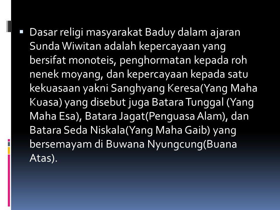  Dasar religi masyarakat Baduy dalam ajaran Sunda Wiwitan adalah kepercayaan yang bersifat monoteis, penghormatan kepada roh nenek moyang, dan keperc