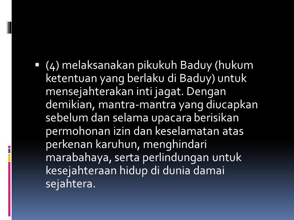  (4) melaksanakan pikukuh Baduy (hukum ketentuan yang berlaku di Baduy) untuk mensejahterakan inti jagat. Dengan demikian, mantra-mantra yang diucapk